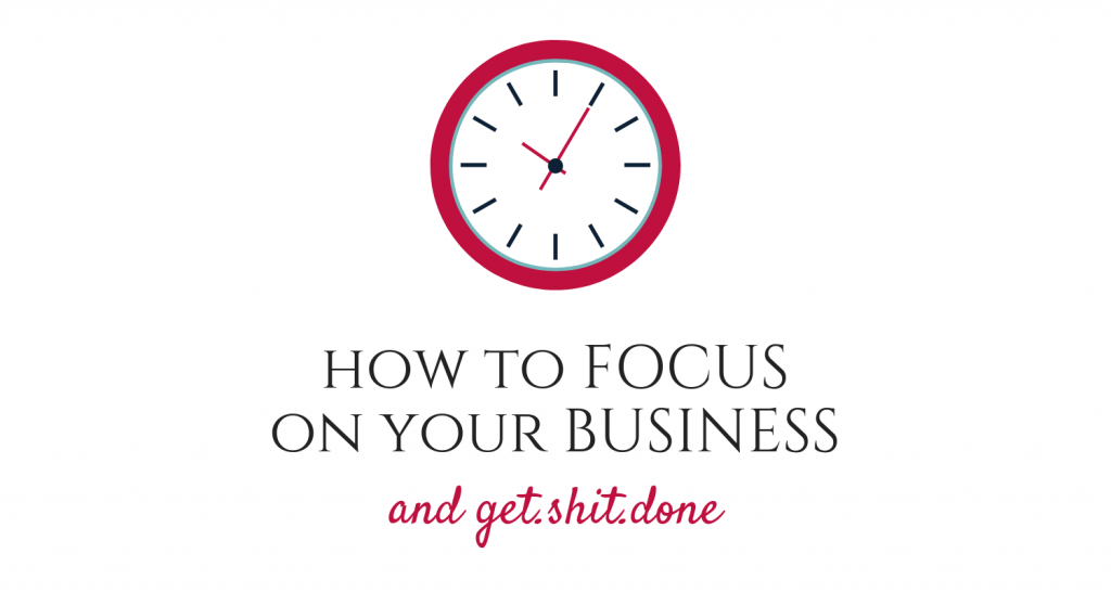 how to focus on your business and get shit done